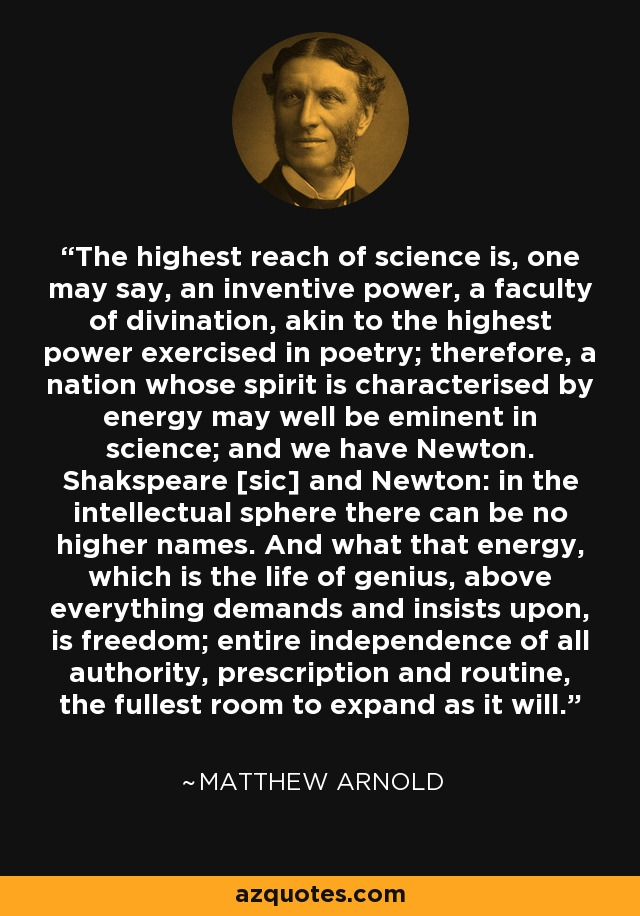 The highest reach of science is, one may say, an inventive power, a faculty of divination, akin to the highest power exercised in poetry; therefore, a nation whose spirit is characterised by energy may well be eminent in science; and we have Newton. Shakspeare [sic] and Newton: in the intellectual sphere there can be no higher names. And what that energy, which is the life of genius, above everything demands and insists upon, is freedom; entire independence of all authority, prescription and routine, the fullest room to expand as it will. - Matthew Arnold