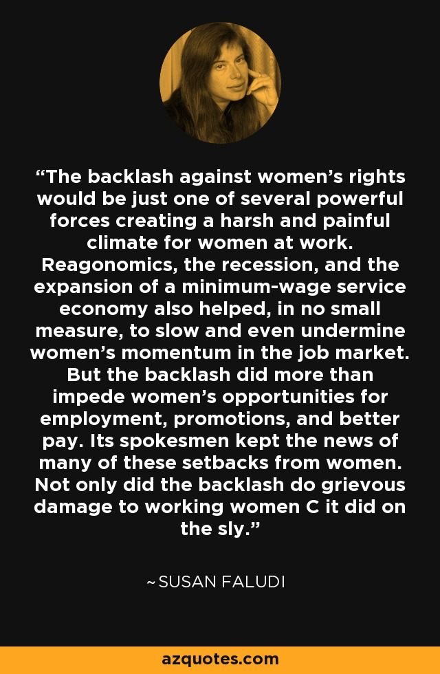 The backlash against women's rights would be just one of several powerful forces creating a harsh and painful climate for women at work. Reagonomics, the recession, and the expansion of a minimum-wage service economy also helped, in no small measure, to slow and even undermine women's momentum in the job market. But the backlash did more than impede women's opportunities for employment, promotions, and better pay. Its spokesmen kept the news of many of these setbacks from women. Not only did the backlash do grievous damage to working women C it did on the sly. - Susan Faludi