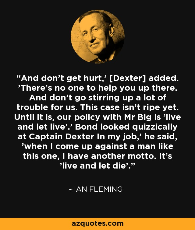 And don't get hurt,' [Dexter] added. 'There's no one to help you up there. And don't go stirring up a lot of trouble for us. This case isn't ripe yet. Until it is, our policy with Mr Big is 'live and let live'.' Bond looked quizzically at Captain Dexter In my job,' he said, 'when I come up against a man like this one, I have another motto. It's 'live and let die'. - Ian Fleming