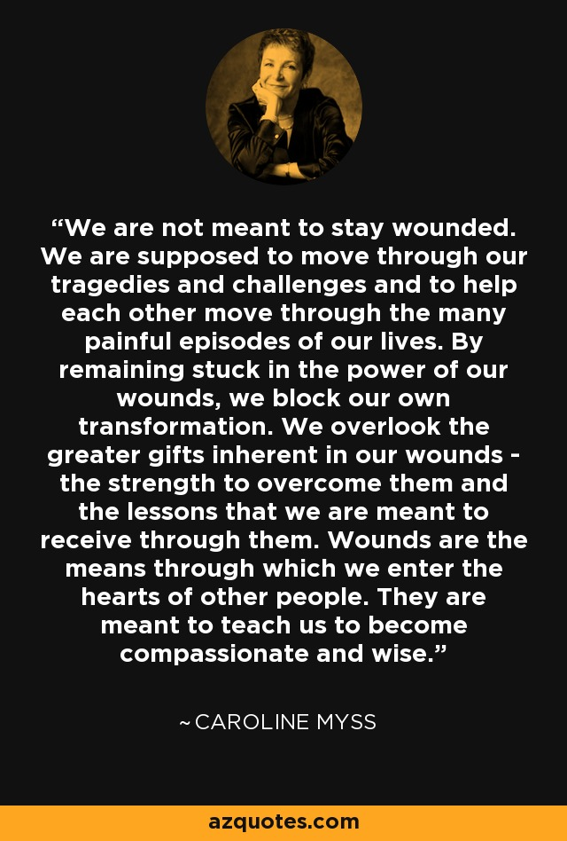 We are not meant to stay wounded. We are supposed to move through our tragedies and challenges and to help each other move through the many painful episodes of our lives. By remaining stuck in the power of our wounds, we block our own transformation. We overlook the greater gifts inherent in our wounds - the strength to overcome them and the lessons that we are meant to receive through them. Wounds are the means through which we enter the hearts of other people. They are meant to teach us to become compassionate and wise. - Caroline Myss