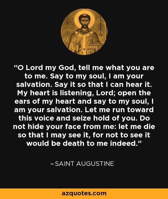 O Lord my God, tell me what you are to me. Say to my soul, I am your salvation. Say it so that I can hear it. My heart is listening, Lord; open the ears of my heart and say to my soul, I am your salvation. Let me run toward this voice and seize hold of you. Do not hide your face from me: let me die so that I may see it, for not to see it would be death to me indeed. - Saint Augustine