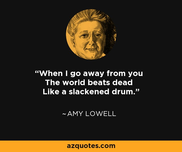 When I go away from you The world beats dead Like a slackened drum. - Amy Lowell
