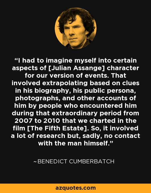 I had to imagine myself into certain aspects of [Julian Assange] character for our version of events. That involved extrapolating based on clues in his biography, his public persona, photographs, and other accounts of him by people who encountered him during that extraordinary period from 2007 to 2010 that we charted in the film [The Fifth Estate]. So, it involved a lot of research but, sadly, no contact with the man himself. - Benedict Cumberbatch