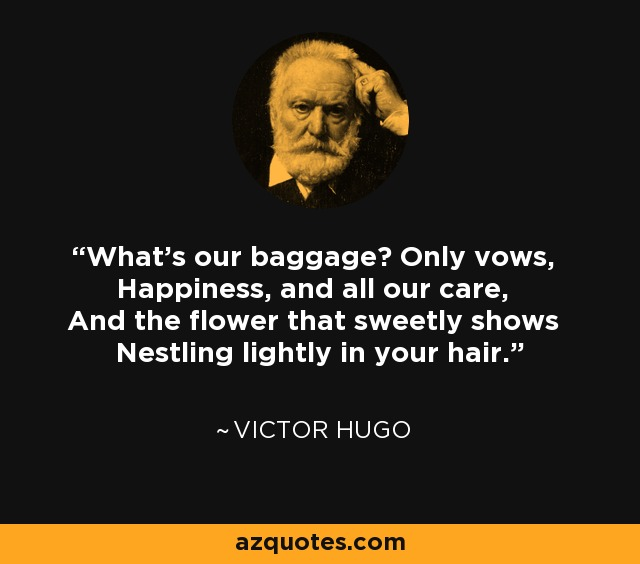What's our baggage? Only vows, Happiness, and all our care, And the flower that sweetly shows Nestling lightly in your hair. - Victor Hugo
