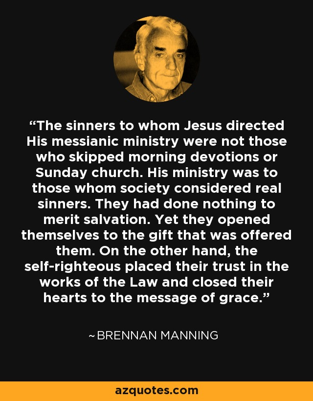 The sinners to whom Jesus directed His messianic ministry were not those who skipped morning devotions or Sunday church. His ministry was to those whom society considered real sinners. They had done nothing to merit salvation. Yet they opened themselves to the gift that was offered them. On the other hand, the self-righteous placed their trust in the works of the Law and closed their hearts to the message of grace. - Brennan Manning