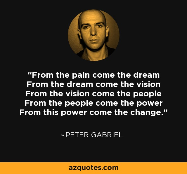 From the pain come the dream From the dream come the vision From the vision come the people From the people come the power From this power come the change. - Peter Gabriel