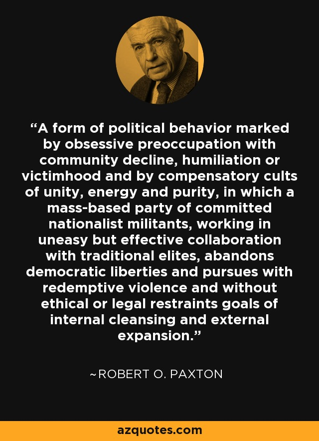 A form of political behavior marked by obsessive preoccupation with community decline, humiliation or victimhood and by compensatory cults of unity, energy and purity, in which a mass-based party of committed nationalist militants, working in uneasy but effective collaboration with traditional elites, abandons democratic liberties and pursues with redemptive violence and without ethical or legal restraints goals of internal cleansing and external expansion. - Robert O. Paxton
