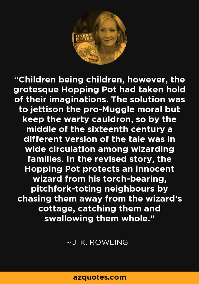 Children being children, however, the grotesque Hopping Pot had taken hold of their imaginations. The solution was to jettison the pro-Muggle moral but keep the warty cauldron, so by the middle of the sixteenth century a different version of the tale was in wide circulation among wizarding families. In the revised story, the Hopping Pot protects an innocent wizard from his torch-bearing, pitchfork-toting neighbours by chasing them away from the wizard's cottage, catching them and swallowing them whole. - J. K. Rowling