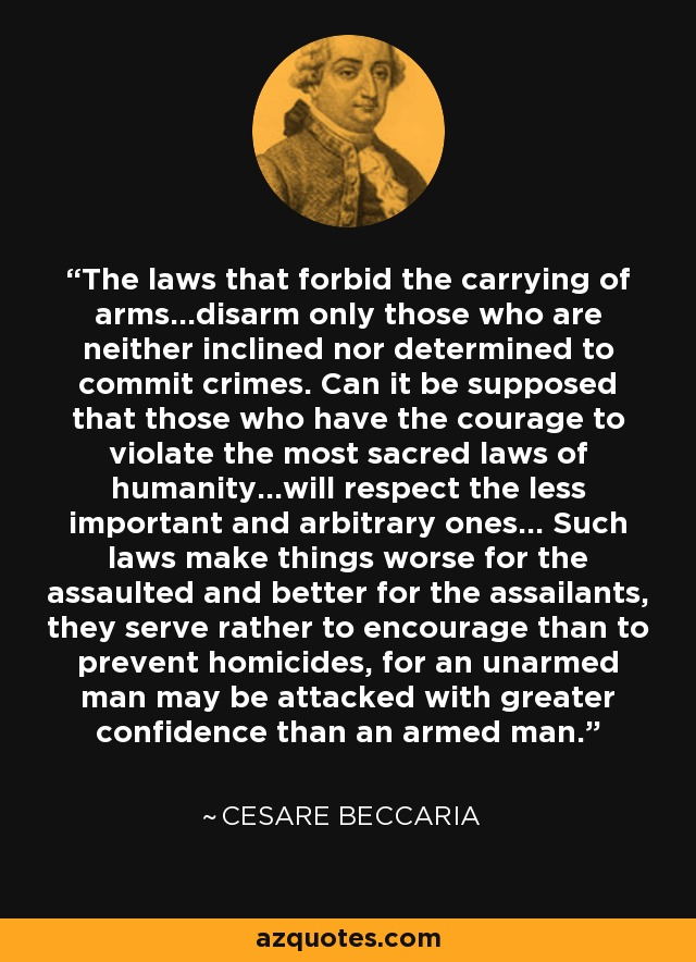 The laws that forbid the carrying of arms...disarm only those who are neither inclined nor determined to commit crimes. Can it be supposed that those who have the courage to violate the most sacred laws of humanity...will respect the less important and arbitrary ones... Such laws make things worse for the assaulted and better for the assailants, they serve rather to encourage than to prevent homicides, for an unarmed man may be attacked with greater confidence than an armed man. - Cesare Beccaria
