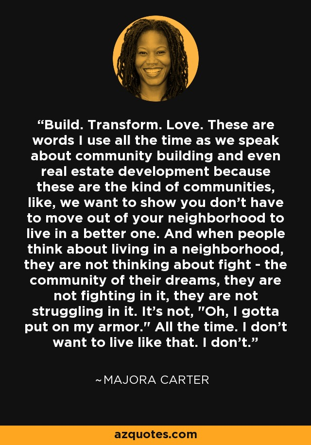 Build. Transform. Love. These are words I use all the time as we speak about community building and even real estate development because these are the kind of communities, like, we want to show you don't have to move out of your neighborhood to live in a better one. And when people think about living in a neighborhood, they are not thinking about fight - the community of their dreams, they are not fighting in it, they are not struggling in it. It's not,