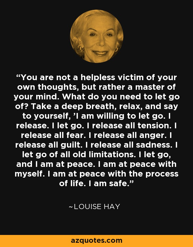 You are not a helpless victim of your own thoughts, but rather a master of your mind. What do you need to let go of? Take a deep breath, relax, and say to yourself, 'I am willing to let go. I release. I let go. I release all tension. I release all fear. I release all anger. I release all guilt. I release all sadness. I let go of all old limitations. I let go, and I am at peace. I am at peace with myself. I am at peace with the process of life. I am safe.' - Louise Hay