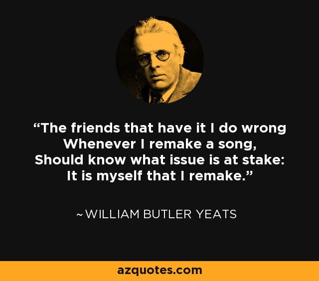 The friends that have I do it wrong Whenever I remake a song, Should know what issue is at stake: It is myself that I remake. - William Butler Yeats