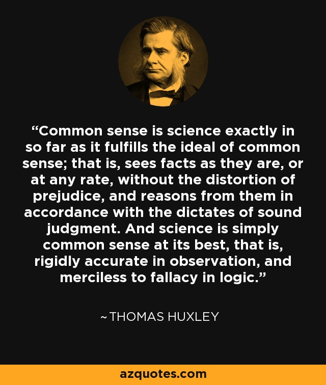 Common sense is science exactly in so far as it fulfills the ideal of common sense; that is, sees facts as they are, or at any rate, without the distortion of prejudice, and reasons from them in accordance with the dictates of sound judgment. And science is simply common sense at its best, that is, rigidly accurate in observation, and merciless to fallacy in logic. - Thomas Huxley