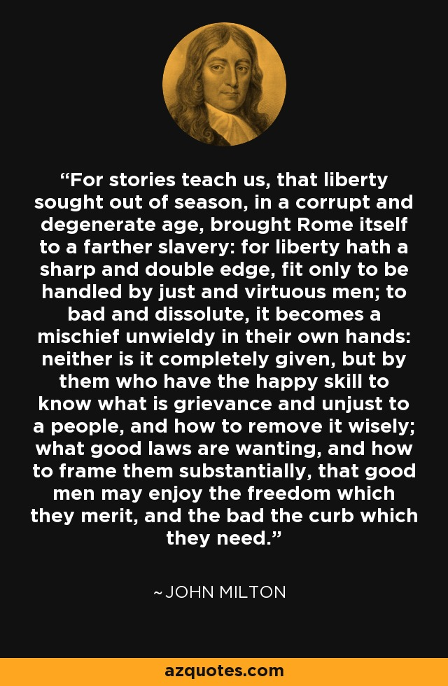 For stories teach us, that liberty sought out of season, in a corrupt and degenerate age, brought Rome itself to a farther slavery: for liberty hath a sharp and double edge, fit only to be handled by just and virtuous men; to bad and dissolute, it becomes a mischief unwieldy in their own hands: neither is it completely given, but by them who have the happy skill to know what is grievance and unjust to a people, and how to remove it wisely; what good laws are wanting, and how to frame them substantially, that good men may enjoy the freedom which they merit, and the bad the curb which they need. - John Milton