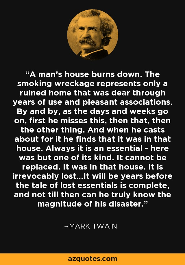 A man's house burns down. The smoking wreckage represents only a ruined home that was dear through years of use and pleasant associations. By and by, as the days and weeks go on, first he misses this, then that, then the other thing. And when he casts about for it he finds that it was in that house. Always it is an essential - here was but one of its kind. It cannot be replaced. It was in that house. It is irrevocably lost...It will be years before the tale of lost essentials is complete, and not till then can he truly know the magnitude of his disaster. - Mark Twain