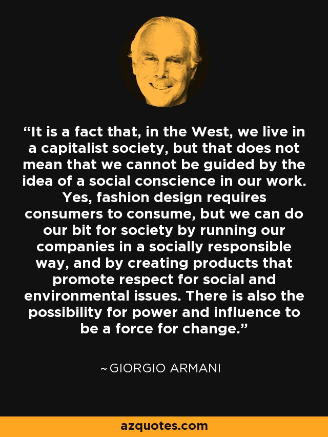 It is a fact that, in the West, we live in a capitalist society, but that does not mean that we cannot be guided by the idea of a social conscience in our work. Yes, fashion design requires consumers to consume, but we can do our bit for society by running our companies in a socially responsible way, and by creating products that promote respect for social and environmental issues. There is also the possibility for power and influence to be a force for change. - Giorgio Armani