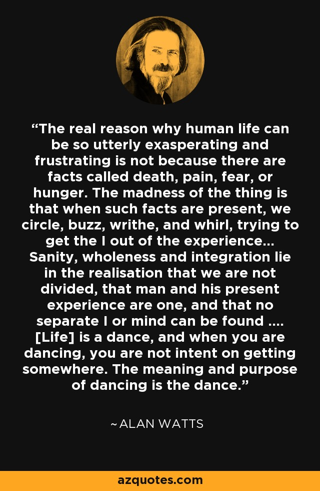 The real reason why human life can be so utterly exasperating and frustrating is not because there are facts called death, pain, fear, or hunger. The madness of the thing is that when such facts are present, we circle, buzz, writhe, and whirl, trying to get the I out of the experience... Sanity, wholeness and integration lie in the realisation that we are not divided, that man and his present experience are one, and that no separate I or mind can be found .... [Life] is a dance, and when you are dancing, you are not intent on getting somewhere. The meaning and purpose of dancing is the dance. - Alan Watts