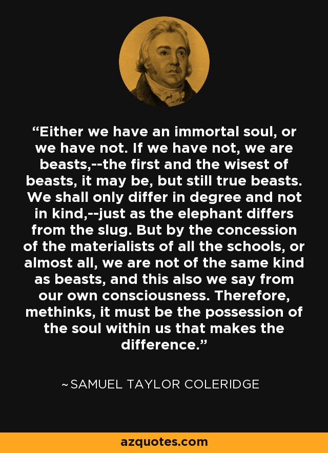 Either we have an immortal soul, or we have not. If we have not, we are beasts,--the first and the wisest of beasts, it may be, but still true beasts. We shall only differ in degree and not in kind,--just as the elephant differs from the slug. But by the concession of the materialists of all the schools, or almost all, we are not of the same kind as beasts, and this also we say from our own consciousness. Therefore, methinks, it must be the possession of the soul within us that makes the difference. - Samuel Taylor Coleridge