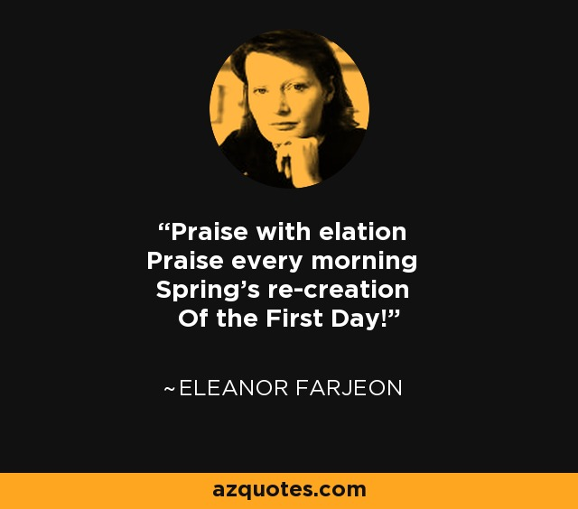 Praise with elation Praise every morning Spring's re-creation Of the First Day! - Eleanor Farjeon