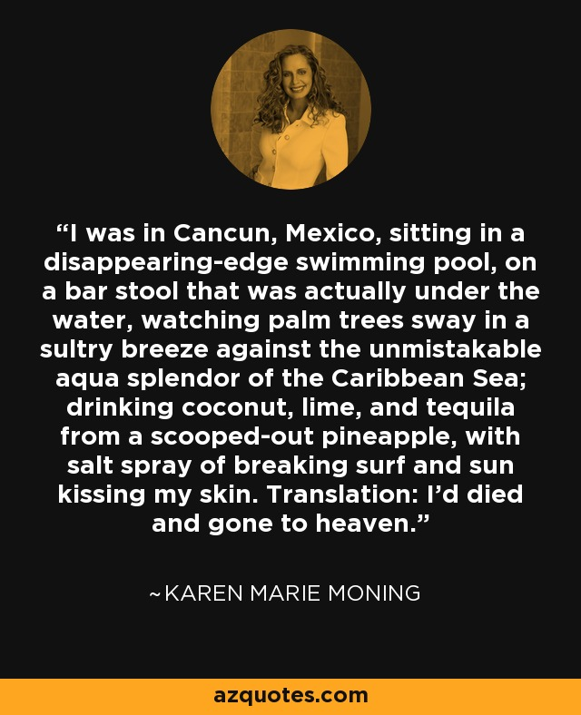I was in Cancun, Mexico, sitting in a disappearing-edge swimming pool, on a bar stool that was actually under the water, watching palm trees sway in a sultry breeze against the unmistakable aqua splendor of the Caribbean Sea; drinking coconut, lime, and tequila from a scooped-out pineapple, with salt spray of breaking surf and sun kissing my skin. Translation: I'd died and gone to heaven. - Karen Marie Moning