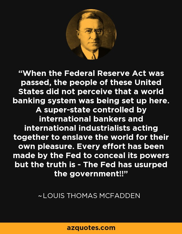 When the Federal Reserve Act was passed, the people of these United States did not perceive that a world banking system was being set up here. A super-state controlled by international bankers and international industrialists acting together to enslave the world for their own pleasure. Every effort has been made by the Fed to conceal its powers but the truth is - The Fed has usurped the government!! - Louis Thomas McFadden