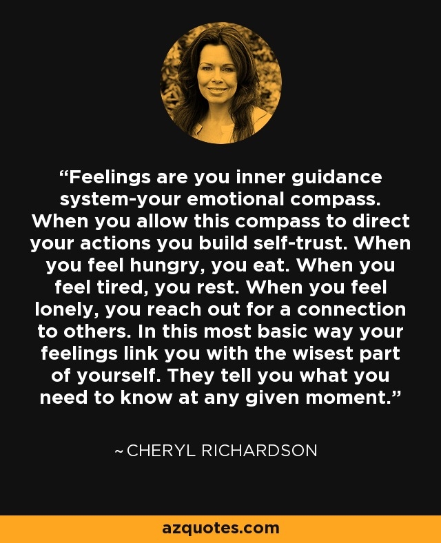 Feelings are you inner guidance system-your emotional compass. When you allow this compass to direct your actions you build self-trust. When you feel hungry, you eat. When you feel tired, you rest. When you feel lonely, you reach out for a connection to others. In this most basic way your feelings link you with the wisest part of yourself. They tell you what you need to know at any given moment. - Cheryl Richardson