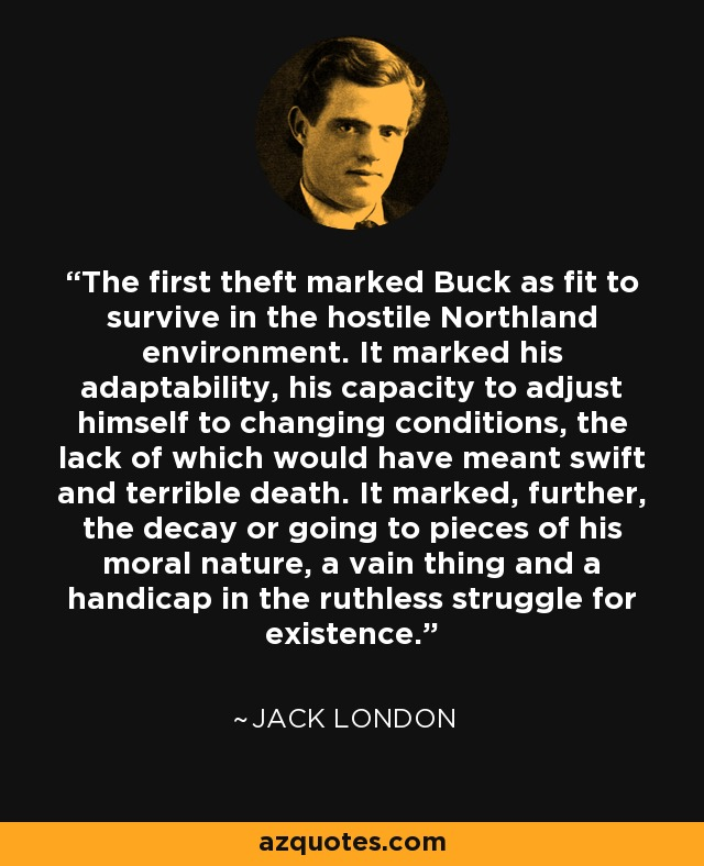 The first theft marked Buck as fit to survive in the hostile Northland environment. It marked his adaptability, his capacity to adjust himself to changing conditions, the lack of which would have meant swift and terrible death. It marked, further, the decay or going to pieces of his moral nature, a vain thing and a handicap in the ruthless struggle for existence. - Jack London