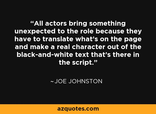 All actors bring something unexpected to the role because they have to translate what's on the page and make a real character out of the black-and-white text that's there in the script. - Joe Johnston