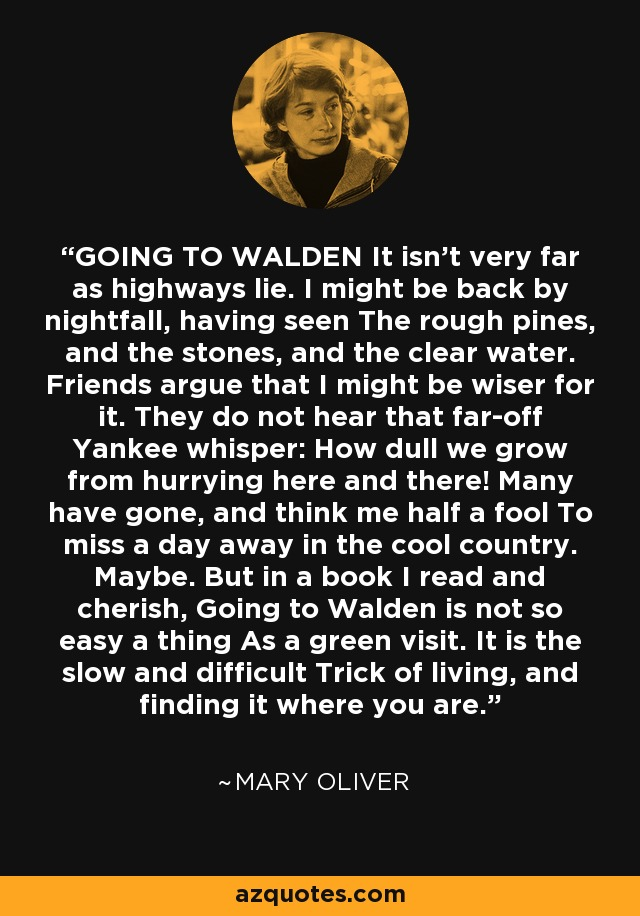 GOING TO WALDEN It isn't very far as highways lie. I might be back by nightfall, having seen The rough pines, and the stones, and the clear water. Friends argue that I might be wiser for it. They do not hear that far-off Yankee whisper: How dull we grow from hurrying here and there! Many have gone, and think me half a fool To miss a day away in the cool country. Maybe. But in a book I read and cherish, Going to Walden is not so easy a thing As a green visit. It is the slow and difficult Trick of living, and finding it where you are. - Mary Oliver