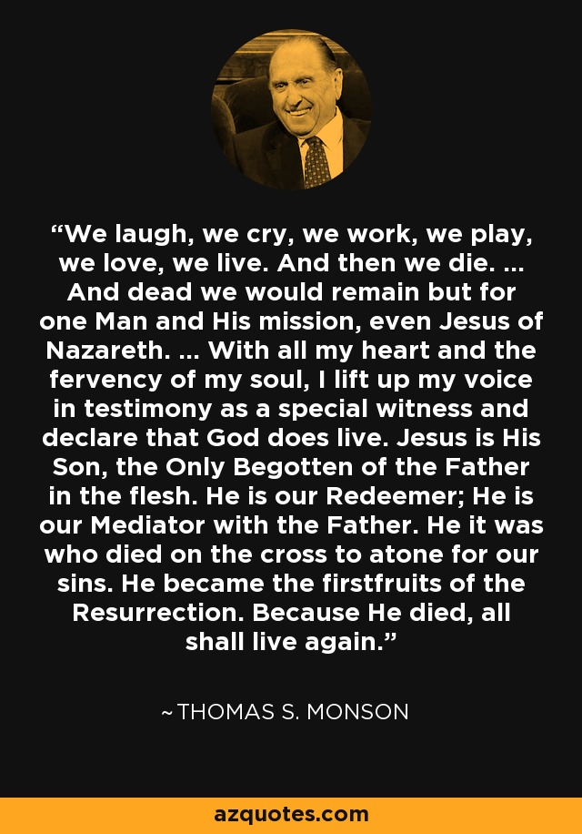 We laugh, we cry, we work, we play, we love, we live. And then we die. ... And dead we would remain but for one Man and His mission, even Jesus of Nazareth. ... With all my heart and the fervency of my soul, I lift up my voice in testimony as a special witness and declare that God does live. Jesus is His Son, the Only Begotten of the Father in the flesh. He is our Redeemer; He is our Mediator with the Father. He it was who died on the cross to atone for our sins. He became the firstfruits of the Resurrection. Because He died, all shall live again. - Thomas S. Monson