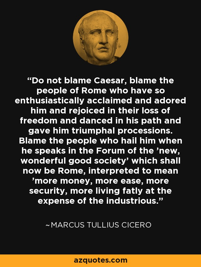 Do not blame Caesar, blame the people of Rome who have so enthusiastically acclaimed and adored him and rejoiced in their loss of freedom and danced in his path and gave him triumphal processions. Blame the people who hail him when he speaks in the Forum of the 'new, wonderful good society' which shall now be Rome, interpreted to mean 'more money, more ease, more security, more living fatly at the expense of the industrious.' - Marcus Tullius Cicero