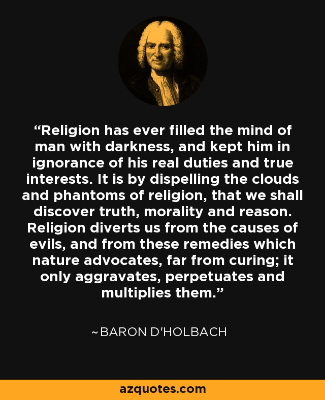Religion has ever filled the mind of man with darkness, and kept him in ignorance of his real duties and true interests. It is by dispelling the clouds and phantoms of religion, that we shall discover truth, morality and reason. Religion diverts us from the causes of evils, and from these remedies which nature advocates, far from curing; it only aggravates, perpetuates and multiplies them. - Baron d'Holbach