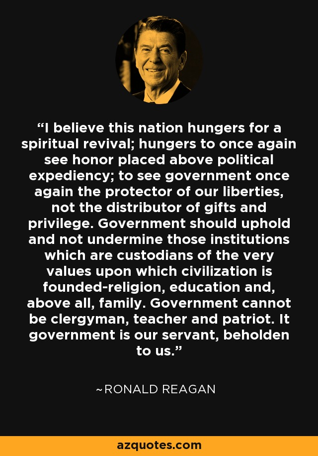 I believe this nation hungers for a spiritual revival; hungers to once again see honor placed above political expediency; to see government once again the protector of our liberties, not the distributor of gifts and privilege. Government should uphold and not undermine those institutions which are custodians of the very values upon which civilization is founded-religion, education and, above all, family. Government cannot be clergyman, teacher and patriot. It government is our servant, beholden to us. - Ronald Reagan