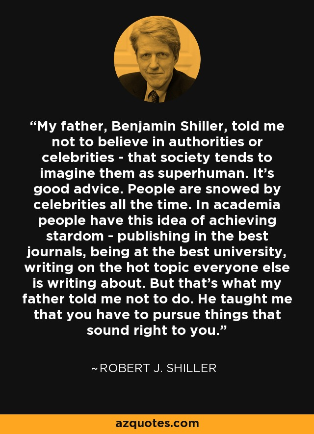 My father, Benjamin Shiller, told me not to believe in authorities or celebrities - that society tends to imagine them as superhuman. It's good advice. People are snowed by celebrities all the time. In academia people have this idea of achieving stardom - publishing in the best journals, being at the best university, writing on the hot topic everyone else is writing about. But that's what my father told me not to do. He taught me that you have to pursue things that sound right to you. - Robert J. Shiller