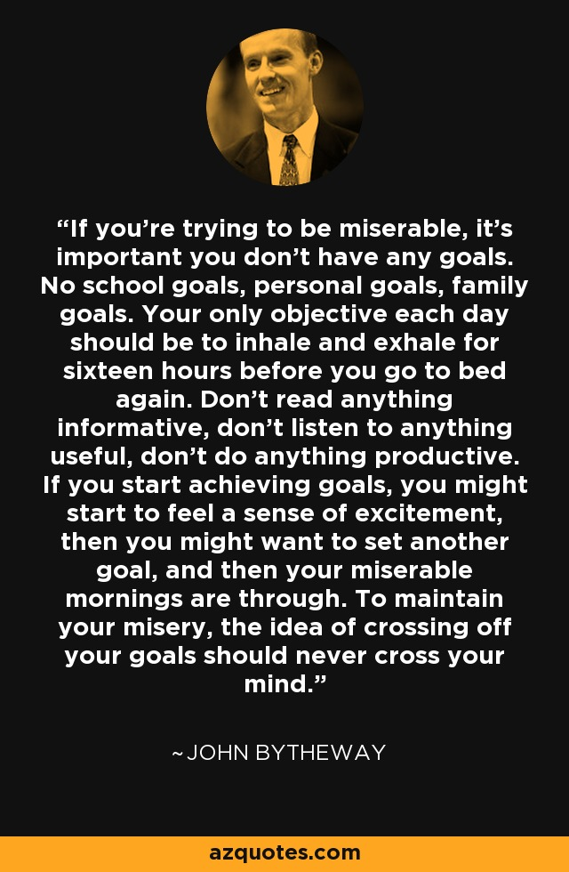 If you're trying to be miserable, it's important you don't have any goals. No school goals, personal goals, family goals. Your only objective each day should be to inhale and exhale for sixteen hours before you go to bed again. Don't read anything informative, don't listen to anything useful, don't do anything productive. If you start achieving goals, you might start to feel a sense of excitement, then you might want to set another goal, and then your miserable mornings are through. To maintain your misery, the idea of crossing off your goals should never cross your mind. - John Bytheway
