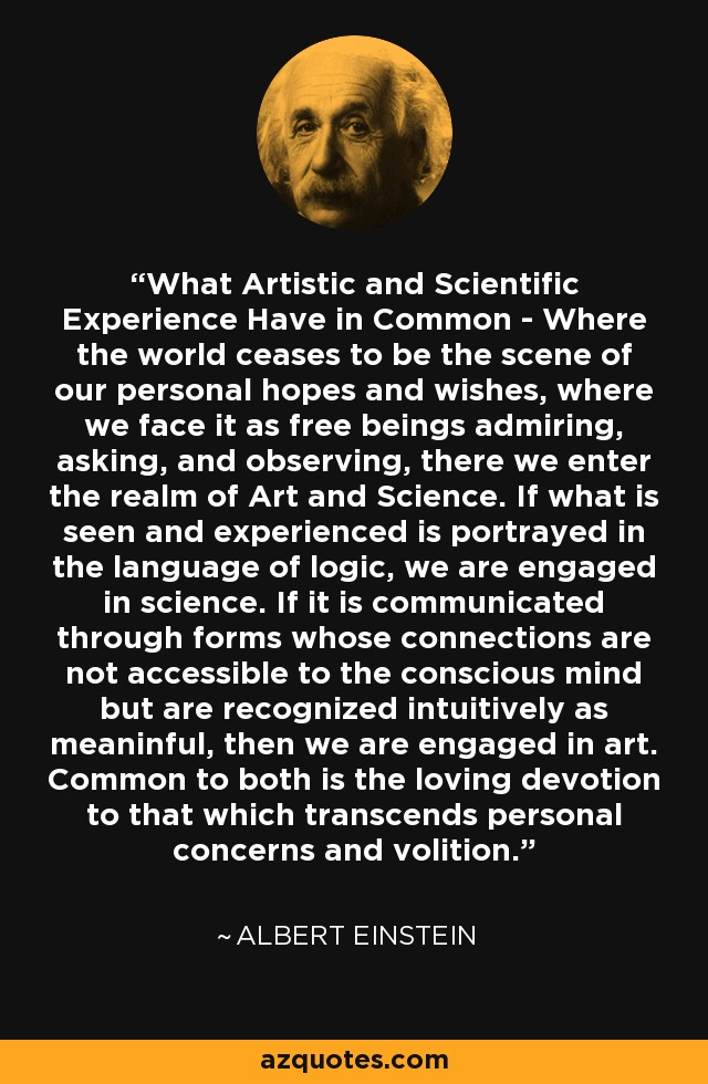 What Artistic and Scientific Experience Have in Common - Where the world ceases to be the scene of our personal hopes and wishes, where we face it as free beings admiring, asking, and observing, there we enter the realm of Art and Science. If what is seen and experienced is portrayed in the language of logic, we are engaged in science. If it is communicated through forms whose connections are not accessible to the conscious mind but are recognized intuitively as meaninful, then we are engaged in art. Common to both is the loving devotion to that which transcends personal concerns and volition. - Albert Einstein