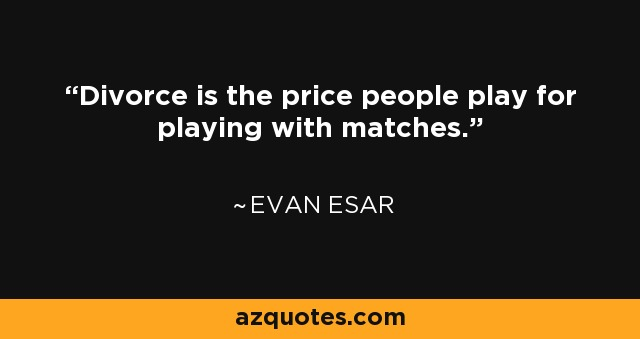 Divorce is the price people play for playing with matches. - Evan Esar