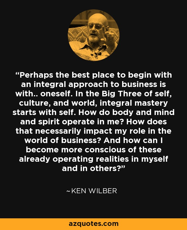 Perhaps the best place to begin with an integral approach to business is with.. oneself. In the Big Three of self, culture, and world, integral mastery starts with self. How do body and mind and spirit operate in me? How does that necessarily impact my role in the world of business? And how can I become more conscious of these already operating realities in myself and in others? - Ken Wilber