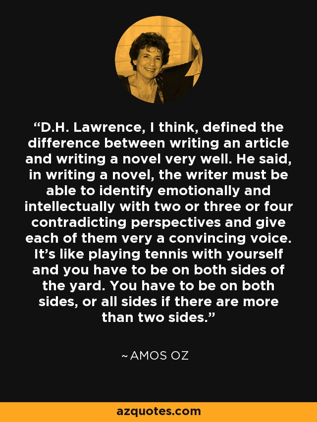 D.H. Lawrence, I think, defined the difference between writing an article and writing a novel very well. He said, in writing a novel, the writer must be able to identify emotionally and intellectually with two or three or four contradicting perspectives and give each of them very a convincing voice. It's like playing tennis with yourself and you have to be on both sides of the yard. You have to be on both sides, or all sides if there are more than two sides. - Amos Oz