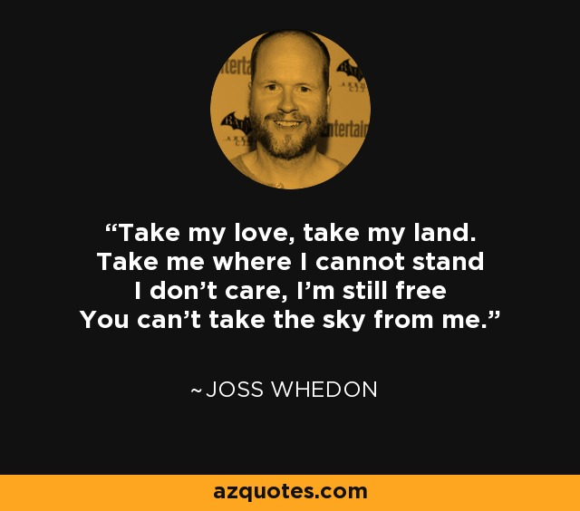 Take my love, take my land. Take me where I cannot stand I don't care, I'm still free You can't take the sky from me. - Joss Whedon