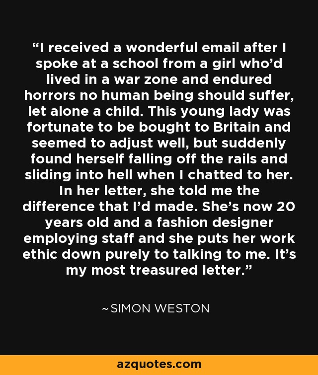 I received a wonderful email after I spoke at a school from a girl who'd lived in a war zone and endured horrors no human being should suffer, let alone a child. This young lady was fortunate to be bought to Britain and seemed to adjust well, but suddenly found herself falling off the rails and sliding into hell when I chatted to her. In her letter, she told me the difference that I'd made. She's now 20 years old and a fashion designer employing staff and she puts her work ethic down purely to talking to me. It's my most treasured letter. - Simon Weston