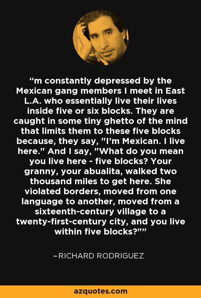 'm constantly depressed by the Mexican gang members I meet in East L.A. who essentially live their lives inside five or six blocks. They are caught in some tiny ghetto of the mind that limits them to these five blocks because, they say,