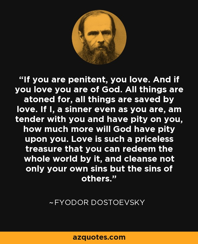 If you are penitent, you love. And if you love you are of God. All things are atoned for, all things are saved by love. If I, a sinner even as you are, am tender with you and have pity on you, how much more will God have pity upon you. Love is such a priceless treasure that you can redeem the whole world by it, and cleanse not only your own sins but the sins of others. - Fyodor Dostoevsky