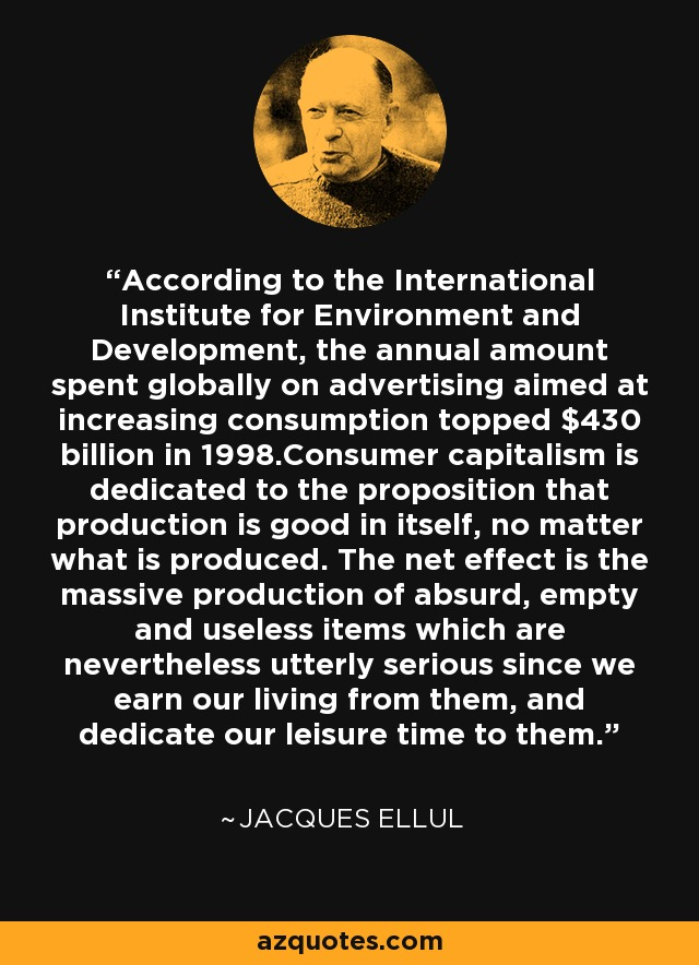 According to the International Institute for Environment and Development, the annual amount spent globally on advertising aimed at increasing consumption topped $430 billion in 1998.Consumer capitalism is dedicated to the proposition that production is good in itself, no matter what is produced. The net effect is the massive production of absurd, empty and useless items which are nevertheless utterly serious since we earn our living from them, and dedicate our leisure time to them. - Jacques Ellul