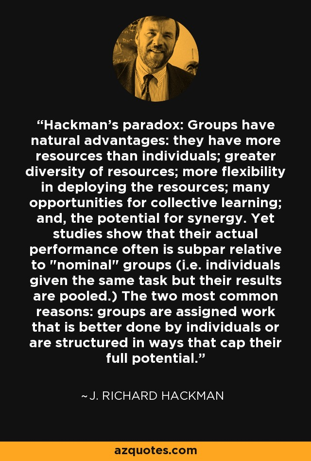 Hackman's paradox: Groups have natural advantages: they have more resources than individuals; greater diversity of resources; more flexibility in deploying the resources; many opportunities for collective learning; and, the potential for synergy. Yet studies show that their actual performance often is subpar relative to