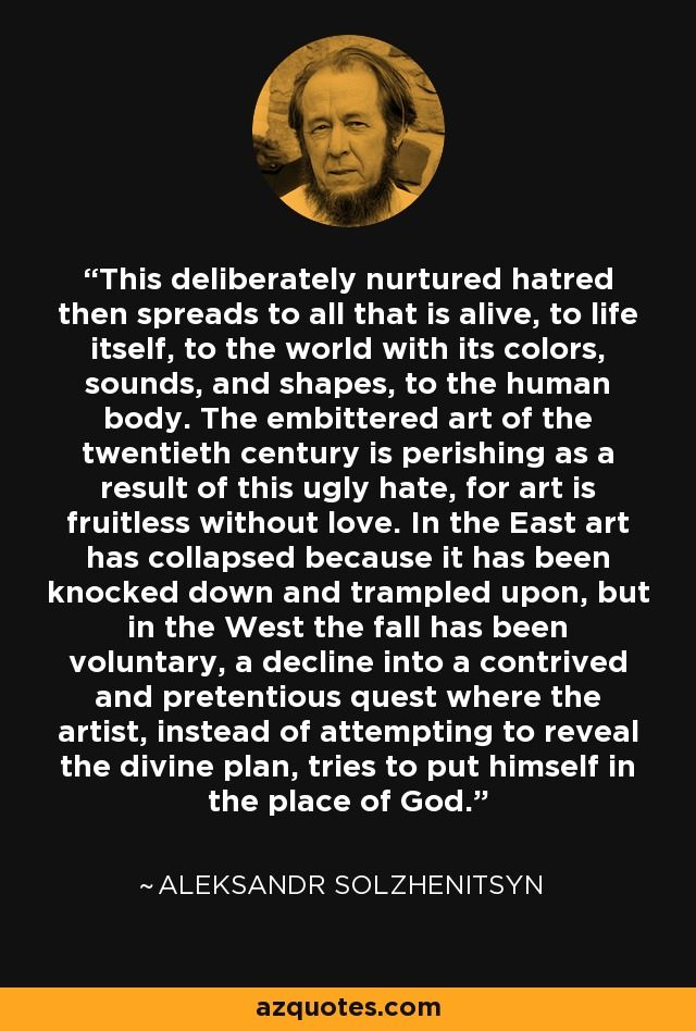 This deliberately nurtured hatred then spreads to all that is alive, to life itself, to the world with its colors, sounds, and shapes, to the human body. The embittered art of the twentieth century is perishing as a result of this ugly hate, for art is fruitless without love. In the East art has collapsed because it has been knocked down and trampled upon, but in the West the fall has been voluntary, a decline into a contrived and pretentious quest where the artist, instead of attempting to reveal the divine plan, tries to put himself in the place of God. - Aleksandr Solzhenitsyn