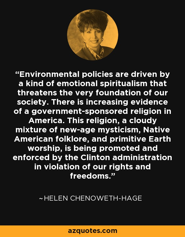 Environmental policies are driven by a kind of emotional spiritualism that threatens the very foundation of our society. There is increasing evidence of a government-sponsored religion in America. This religion, a cloudy mixture of new-age mysticism, Native American folklore, and primitive Earth worship, is being promoted and enforced by the Clinton administration in violation of our rights and freedoms. - Helen Chenoweth-Hage