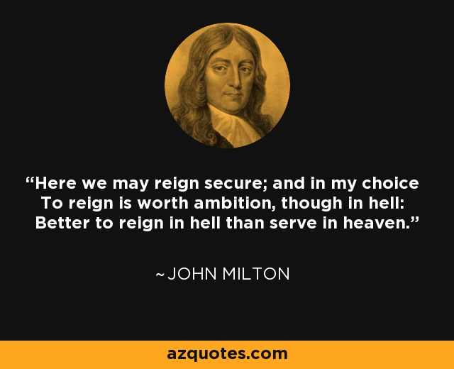 Here we may reign secure; and in my choice To reign is worth ambition, though in hell: Better to reign in hell than serve in heaven. - John Milton