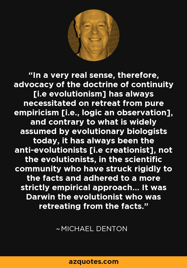 In a very real sense, therefore, advocacy of the doctrine of continuity [i.e evolutionism] has always necessitated on retreat from pure empiricism [i.e., logic an observation], and contrary to what is widely assumed by evolutionary biologists today, it has always been the anti-evolutionists [i.e creationist], not the evolutionists, in the scientific community who have struck rigidly to the facts and adhered to a more strictly empirical approach... It was Darwin the evolutionist who was retreating from the facts. - Michael Denton