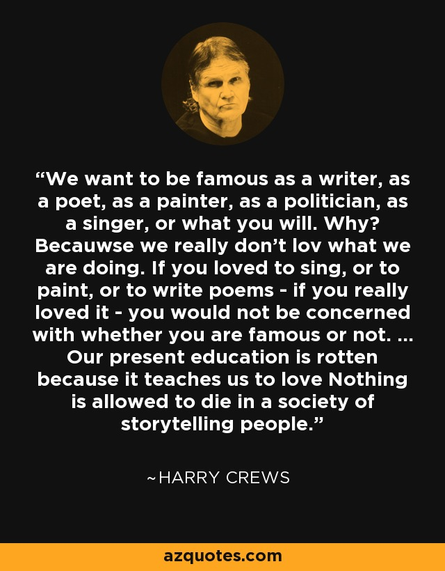 We want to be famous as a writer, as a poet, as a painter, as a politician, as a singer, or what you will. Why? Becauwse we really don't lov what we are doing. If you loved to sing, or to paint, or to write poems - if you really loved it - you would not be concerned with whether you are famous or not. ... Our present education is rotten because it teaches us to love Nothing is allowed to die in a society of storytelling people. - Harry Crews